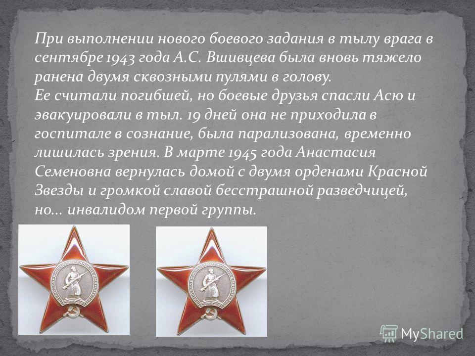 При выполнении нового боевого задания в тылу врага в сентябре 1943 года А.С. Вшивцева была вновь тяжело ранена двумя сквозными пулями в голову. Ее считали погибшей, но боевые друзья спасли Асю и эвакуировали в тыл. 19 дней она не приходила в госпитал