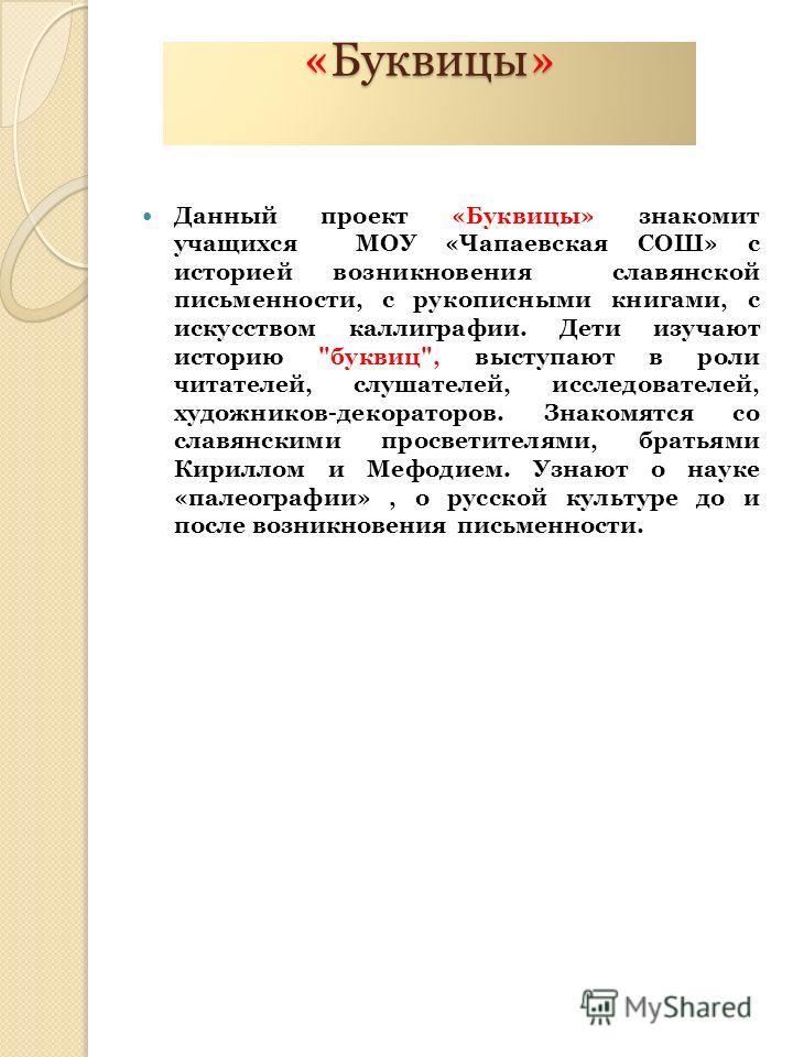 «Буквицы» Данный проект «Буквицы» знакомит учащихся МОУ «Чапаевская СОШ» с историей возникновения славянской письменности, с рукописными книгами, с искусством каллиграфии. Дети изучают историю