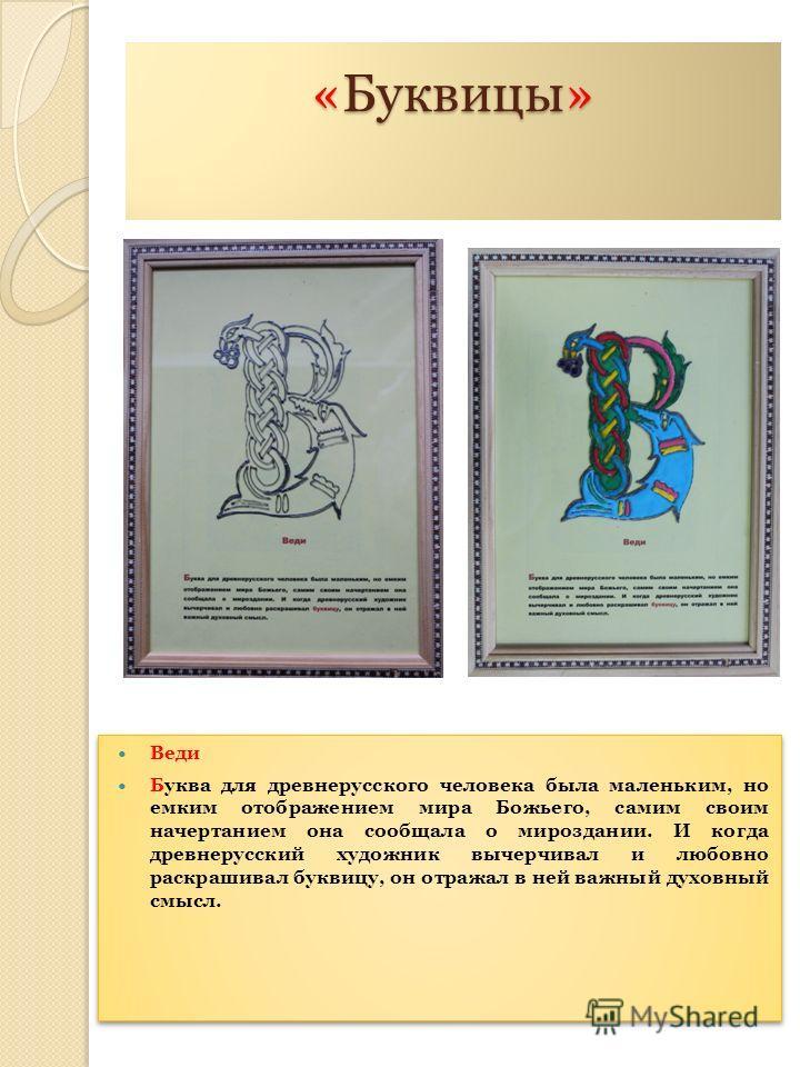 «Буквицы» Веди Буква для древнерусского человека была маленьким, но емким отображением мира Божьего, самим своим начертанием она сообщала о мироздании. И когда древнерусский художник вычерчивал и любовно раскрашивал буквицу, он отражал в ней важный д