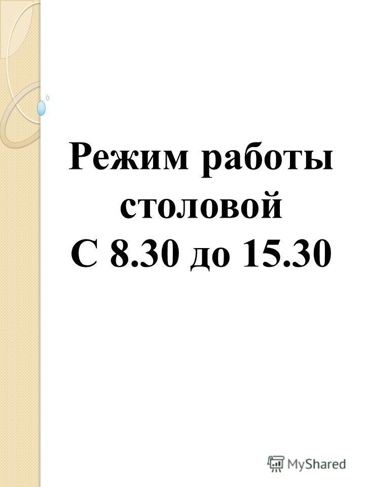 Режим работы столовой С 8.30 до 15.30