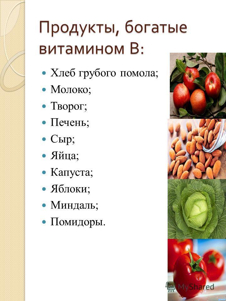 Продукты, богатые витамином В : Хлеб грубого помола; Молоко; Творог; Печень; Сыр; Яйца; Капуста; Яблоки; Миндаль; Помидоры.