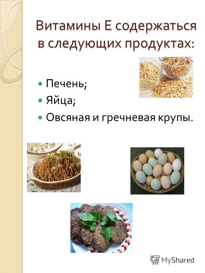 Витамины Е содержаться в следующих продуктах : Печень ; Яйца ; Овсяная и гречневая крупы.