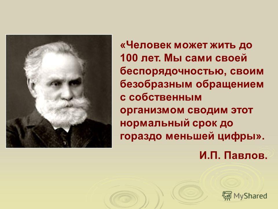 «Человек может жить до 100 лет. Мы сами своей беспорядочностью, своим безобразным обращением с собственным организмом сводим этот нормальный срок до гораздо меньшей цифры». И.П. Павлов.