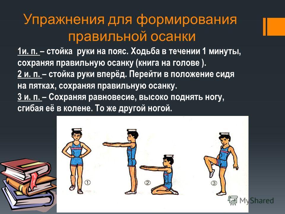 Упражнения для формирования правильной осанки 1и. п. – стойка руки на пояс. Ходьба в течении 1 минуты, сохраняя правильную осанку (книга на голове ). 2 и. п. – стойка руки вперёд. Перейти в положение сидя на пятках, сохраняя правильную осанку. 3 и. п