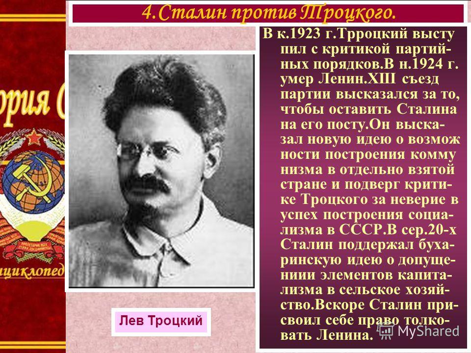 В к.1923 г.Трроцкий высту пил с критикой партий- ных порядков.В н.1924 г. умер Ленин.XIII съезд партии высказался за то, чтобы оставить Сталина на его посту.Он выска- зал новую идею о возмож ности построения комму низма в отдельно взятой стране и под