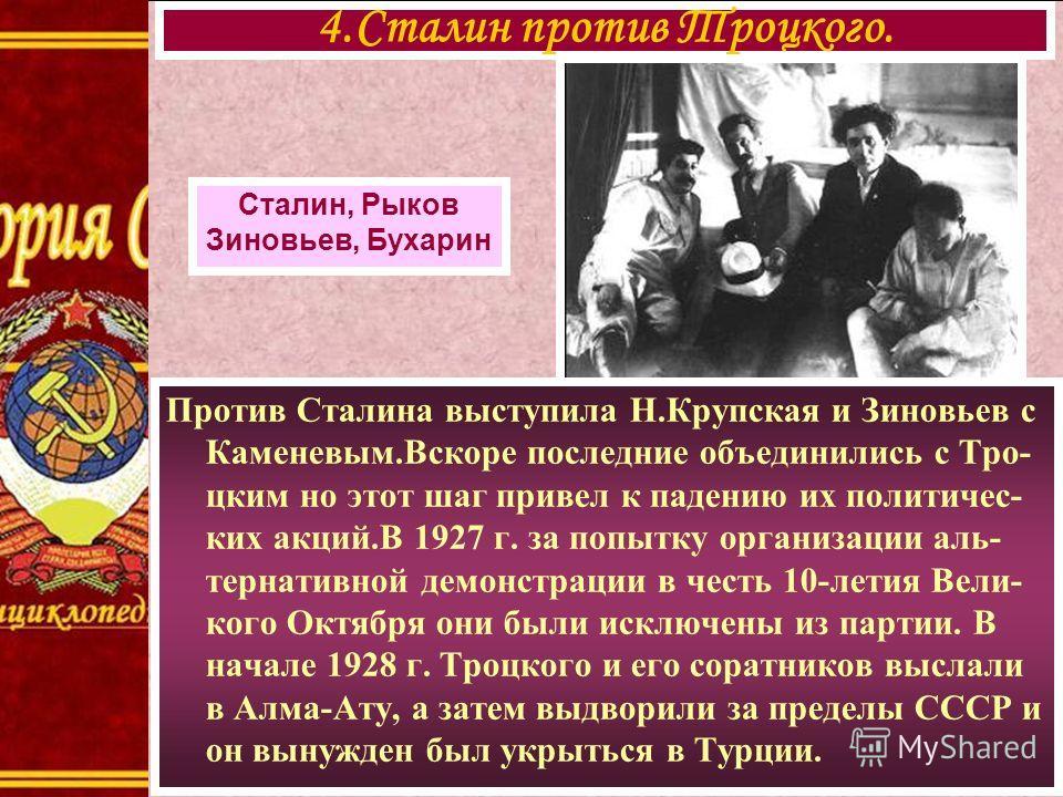 Против Сталина выступила Н.Крупская и Зиновьев с Каменевым.Вскоре последние объединились с Тро- цким но этот шаг привел к падению их политичес- ких акций.В 1927 г. за попытку организации аль- тернативной демонстрации в честь 10-летия Вели- кого Октяб