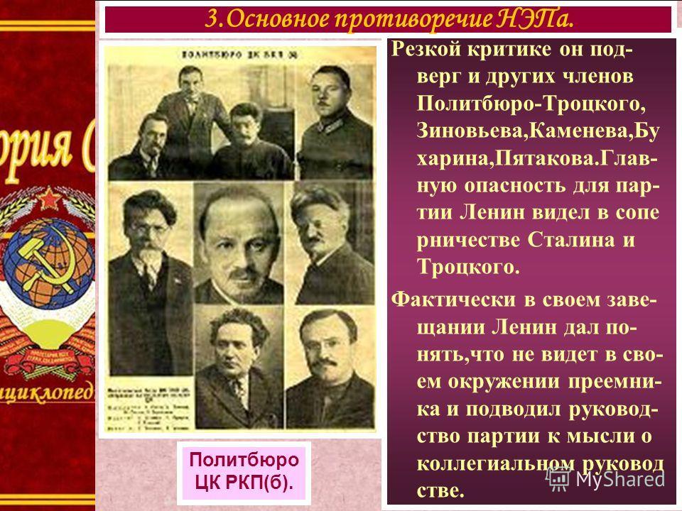 Резкой критике он под- верг и других членов Политбюро-Троцкого, Зиновьева,Каменева,Бу харина,Пятакова.Глав- ную опасность для пар- тии Ленин видел в сопе рничестве Сталина и Троцкого. Фактически в своем заве- щании Ленин дал по- нять,что не видет в с
