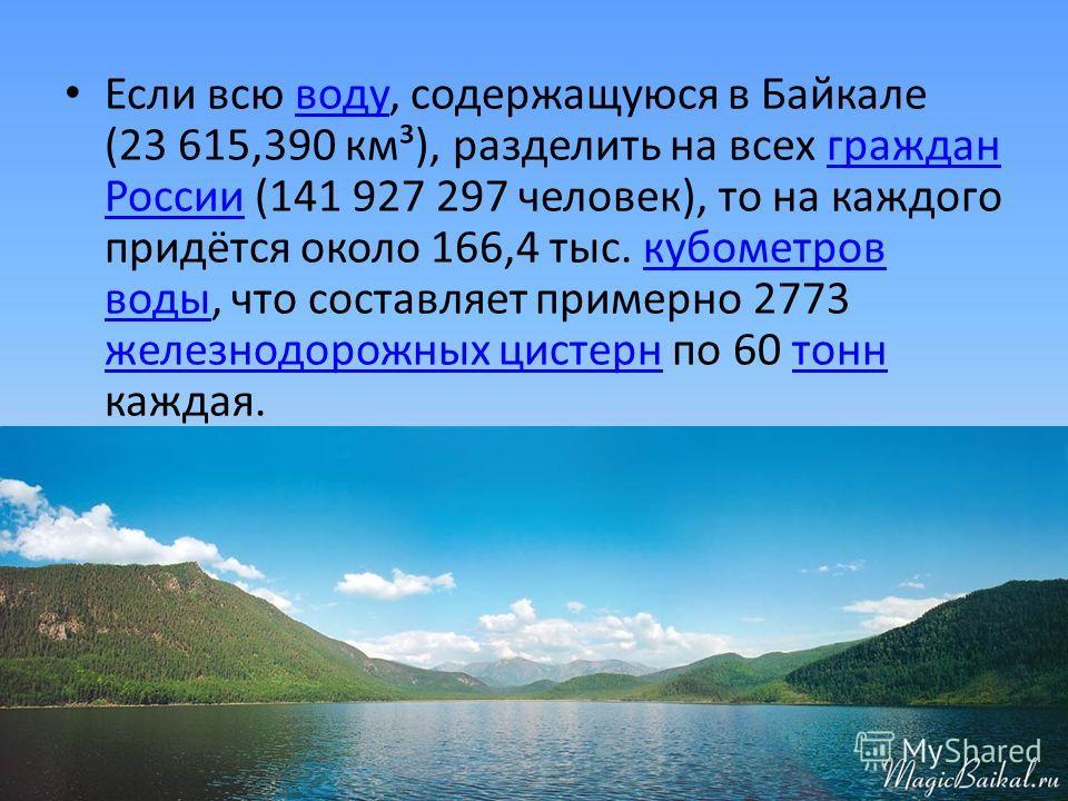 Если всю воду, содержащуюся в Байкале (23 615,390 км³), разделить на всех граждан России (141 927 297 человек), то на каждого придётся около 166,4 тыс. кубометров воды, что составляет примерно 2773 железнодорожных цистерн по 60 тонн каждая.водугражда