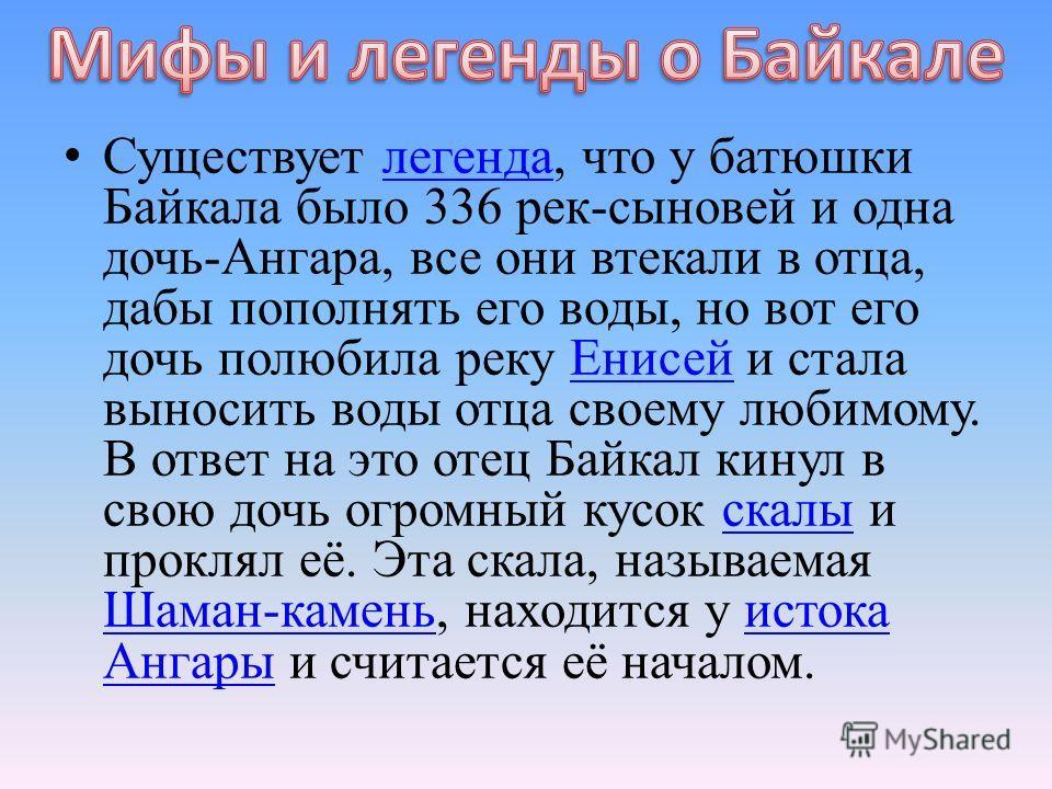 Существует легенда, что у батюшки Байкала было 336 рек-сыновей и одна дочь-Ангара, все они втекали в отца, дабы пополнять его воды, но вот его дочь полюбила реку Енисей и стала выносить воды отца своему любимому. В ответ на это отец Байкал кинул в св