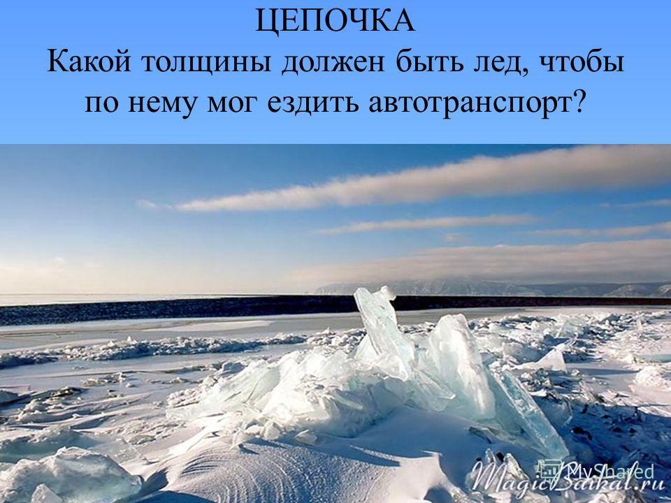 ЦЕПОЧКА Какой толщины должен быть лед, чтобы по нему мог ездить автотранспорт?