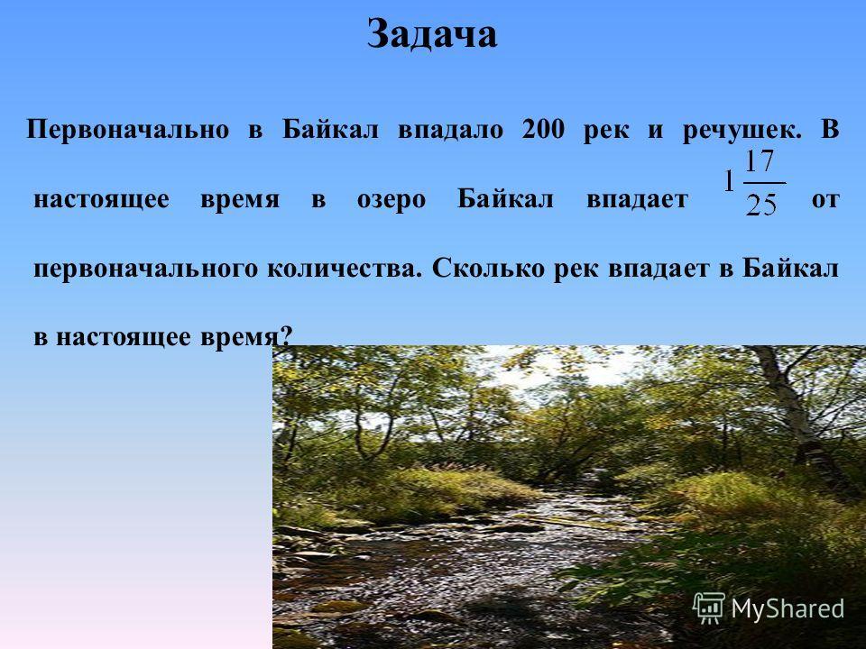 Задача Первоначально в Байкал впадало 200 рек и речушек. В настоящее время в озеро Байкал впадает от первоначального количества. Сколько рек впадает в Байкал в настоящее время?