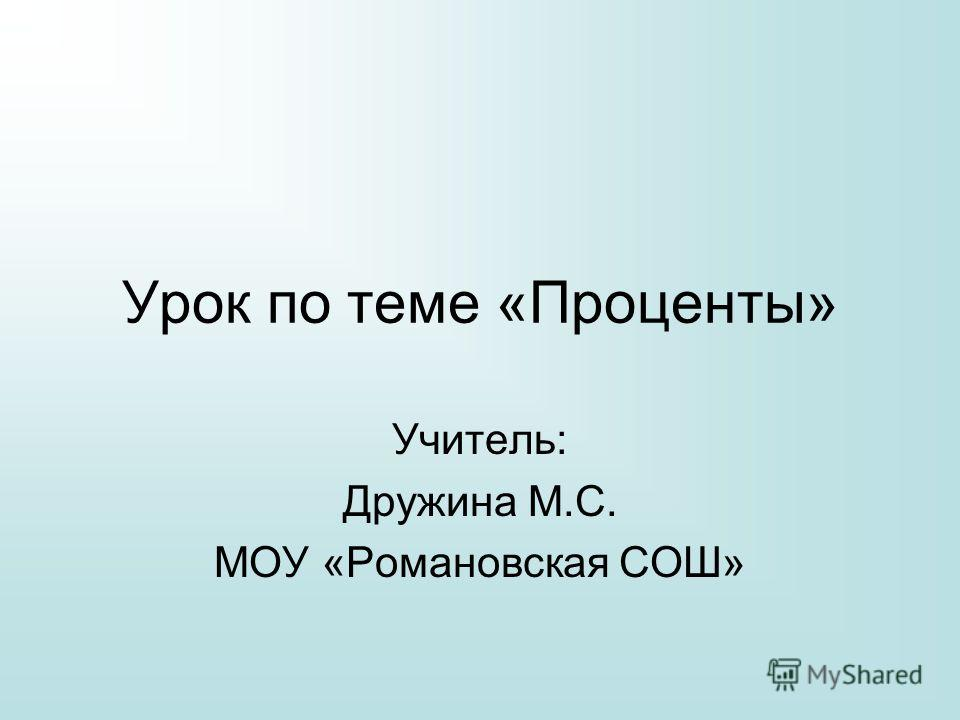 Урок по теме «Проценты» Учитель: Дружина М.С. МОУ «Романовская СОШ»