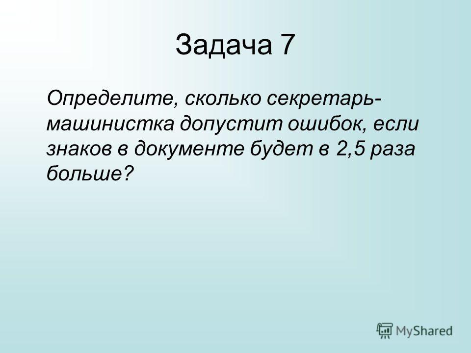 Задача 7 Определите, сколько секретарь- машинистка допустит ошибок, если знаков в документе будет в 2,5 раза больше?