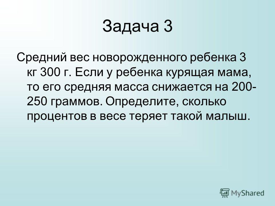 Задача 3 Средний вес новорожденного ребенка 3 кг 300 г. Если у ребенка курящая мама, то его средняя масса снижается на 200- 250 граммов. Определите, сколько процентов в весе теряет такой малыш.