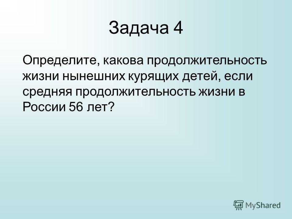 Задача 4 Определите, какова продолжительность жизни нынешних курящих детей, если средняя продолжительность жизни в России 56 лет?