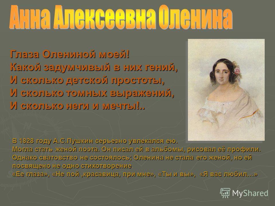 Глаза Олениной моей! Какой задумчивый в них гений, И сколько детской простоты, И сколько томных выражений, И сколько неги и мечты!.. В1828 году А.С.Пушкин серьезно увлекался ею. В 1828 году А.С.Пушкин серьезно увлекался ею. Могла стать женой поэта. О