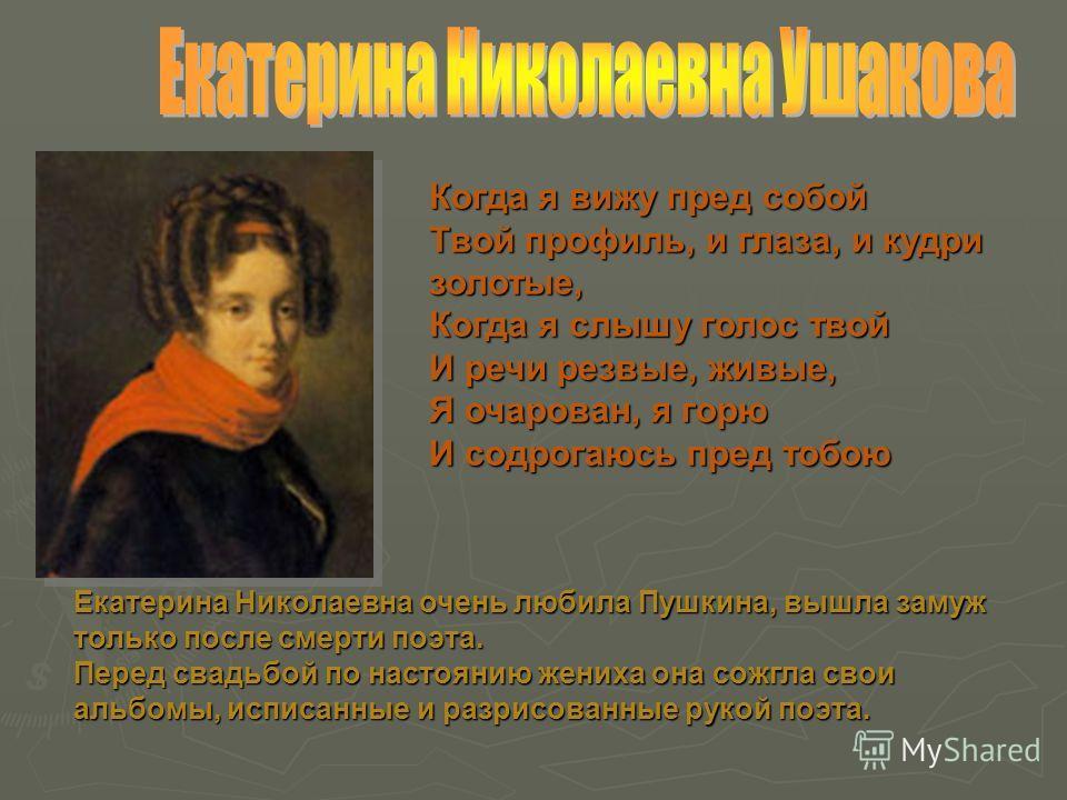Екатерина Николаевна очень любила Пушкина, вышла замуж только после смерти поэта. Перед свадьбой по настоянию жениха она сожгла свои альбомы, исписанные и разрисованные рукой поэта. Когда я вижу пред собой Твой профиль, и глаза, и кудри золотые, Когд