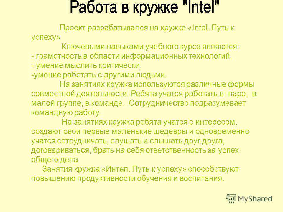 Проект разрабатывался на кружке «Intel. Путь к успеху» Ключевыми навыками учебного курса являются: - грамотность в области информационных технологий, - умение мыслить критически, -умение работать с другими людьми. На занятиях кружка используются разл