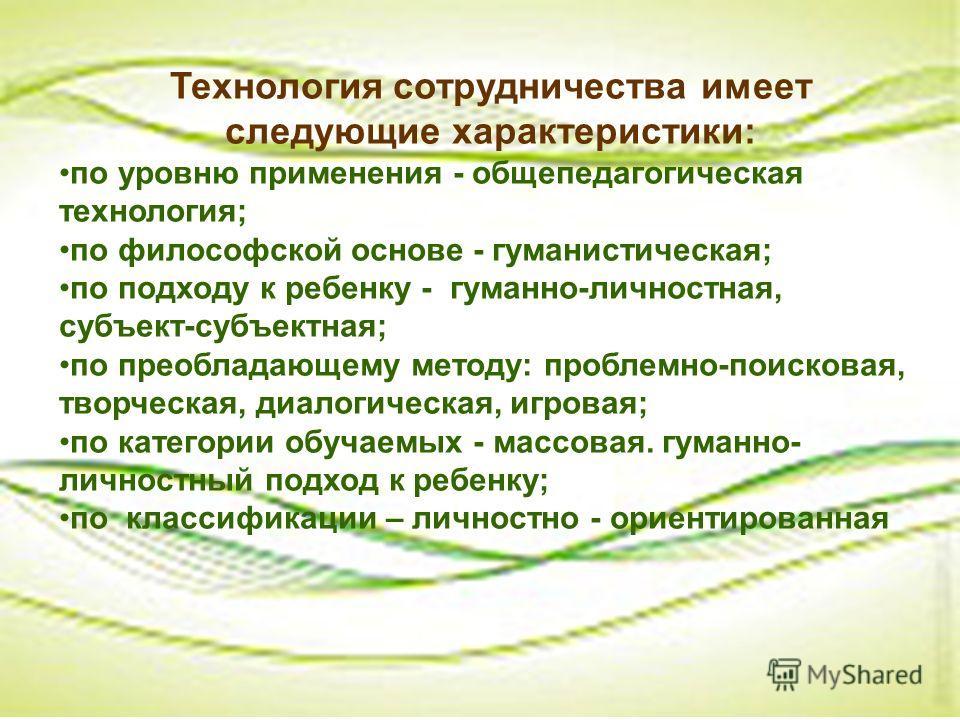 Технология сотрудничества имеет следующие характеристики: по уровню применения - общепедагогическая технология; по философской основе - гуманистическая; по подходу к ребенку - гуманно-личностная, субъект-субъектная; по преобладающему методу: проблемн