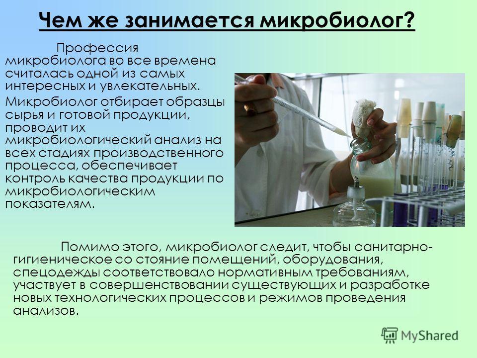 Чем же занимается микробиолог? Профессия микробиолога во все времена считалась одной из самых интересных и увлекательных. Микробиолог отбирает образцы сырья и готовой продукции, проводит их микробиологический анализ на всех стадиях производственного