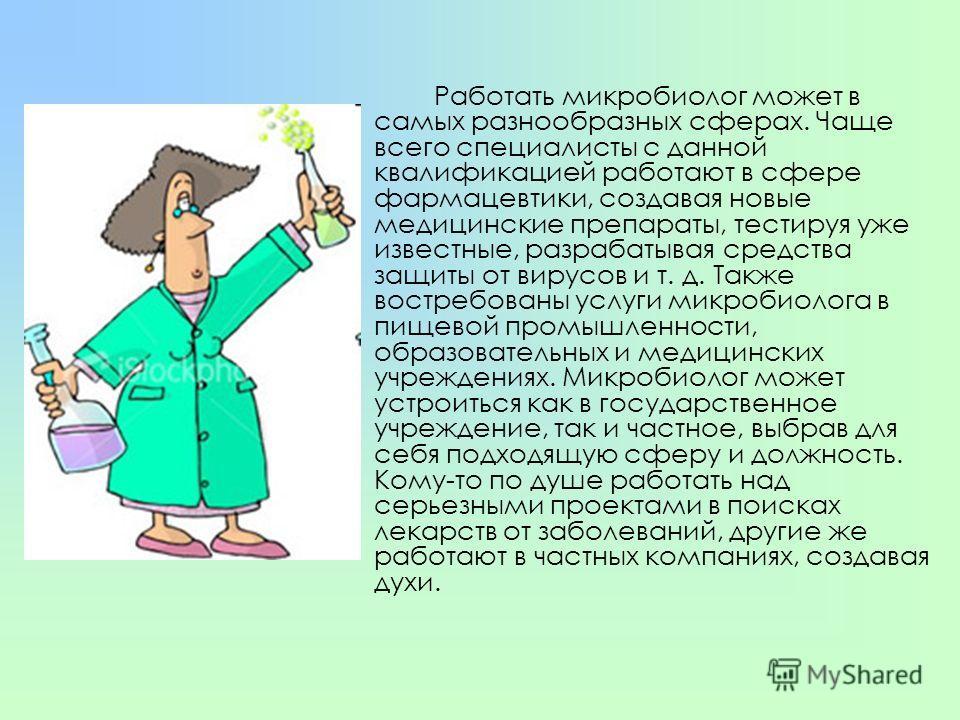 Работать микробиолог может в самых разнообразных сферах. Чаще всего специалисты с данной квалификацией работают в сфере фармацевтики, создавая новые медицинские препараты, тестируя уже известные, разрабатывая средства защиты от вирусов и т. д. Также