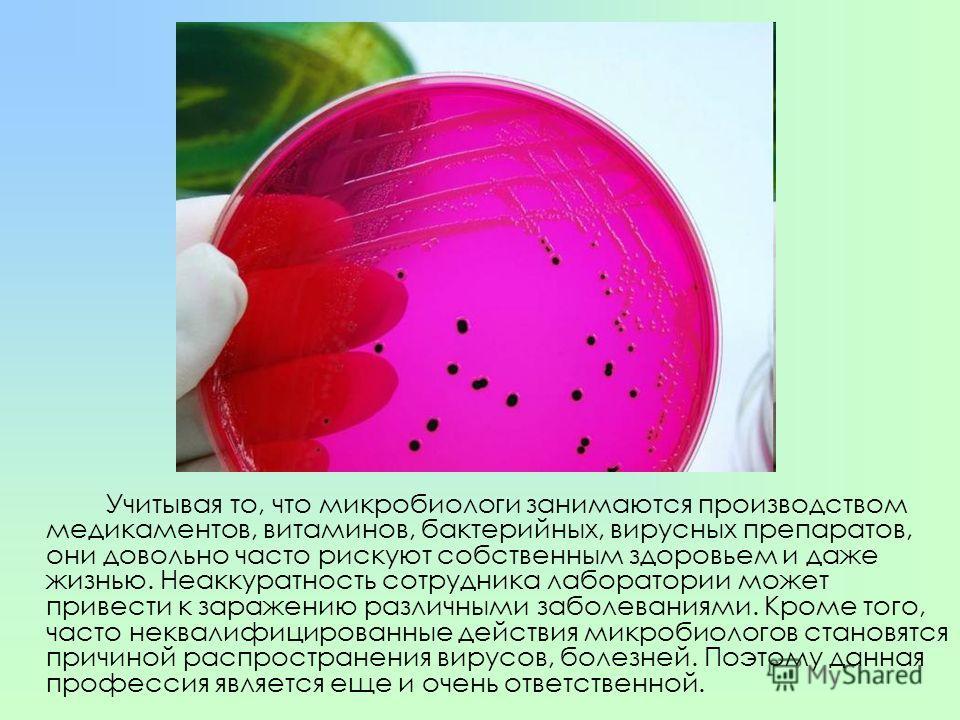 Учитывая то, что микробиологи занимаются производством медикаментов, витаминов, бактерийных, вирусных препаратов, они довольно часто рискуют собственным здоровьем и даже жизнью. Неаккуратность сотрудника лаборатории может привести к заражению различн