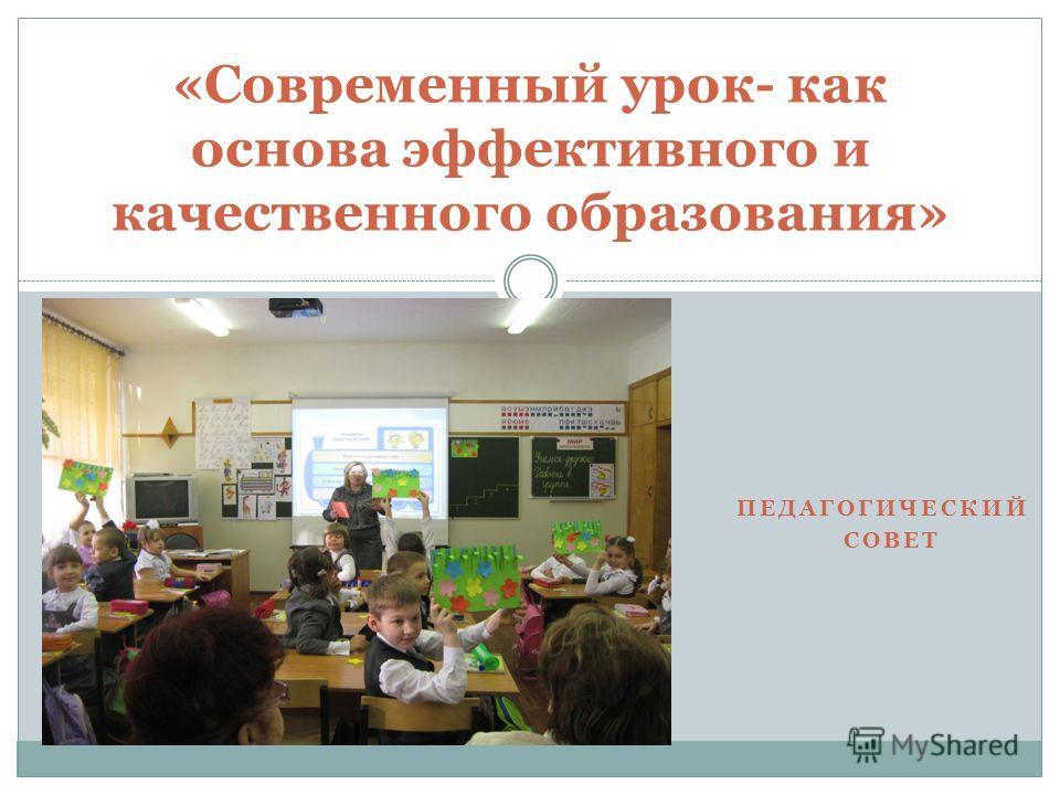 ПЕДАГОГИЧЕСКИЙ СОВЕТ «Современный урок- как основа эффективного и качественного образования»