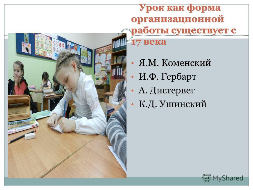Урок как форма организационной работы существует с 17 века Я.М. Коменский Я.М. Коменский И.Ф. Гербарт А. Дистервег К.Д. Ушинский
