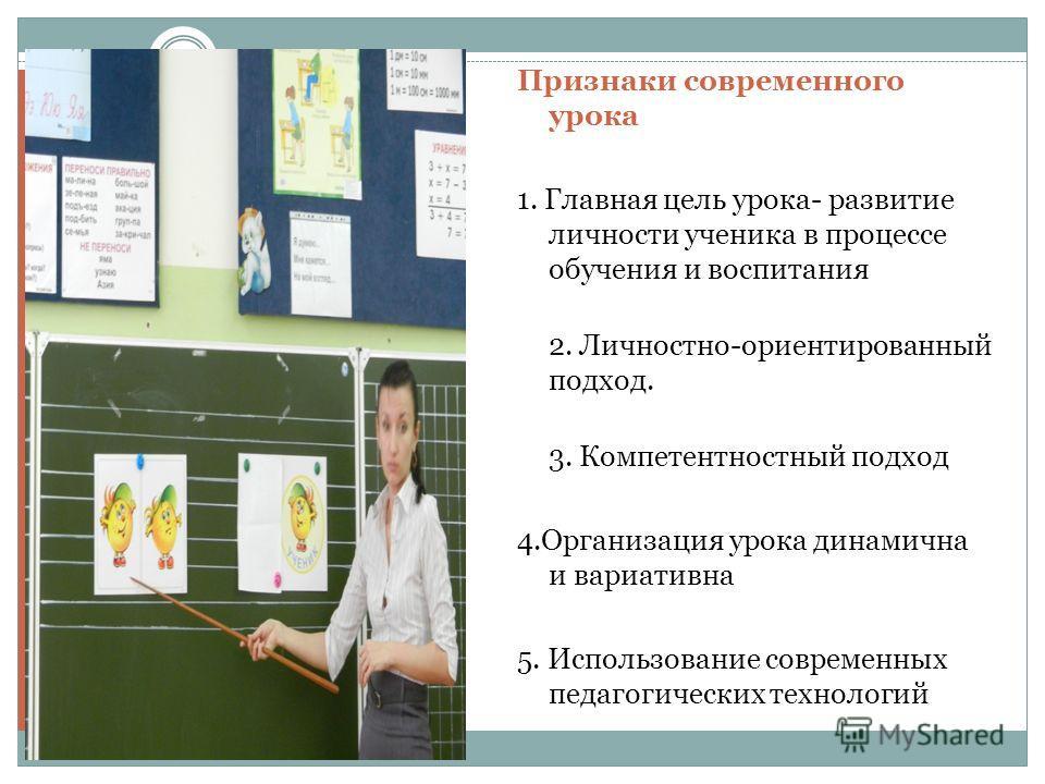 Признаки современного урока 1. Главная цель урока- развитие личности ученика в процессе обучения и воспитания 2. Личностно-ориентированный подход. 3. Компетентностный подход 4.Организация урока динамична и вариативна 5. Использование современных педа
