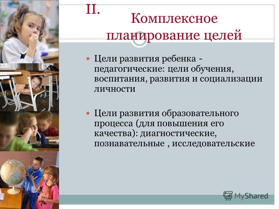 II. Цели развития ребенка - педагогические: цели обучения, воспитания, развития и социализации личности Цели развития образовательного процесса (для повышения его качества): диагностические, познавательные, исследовательские Комплексное планирование