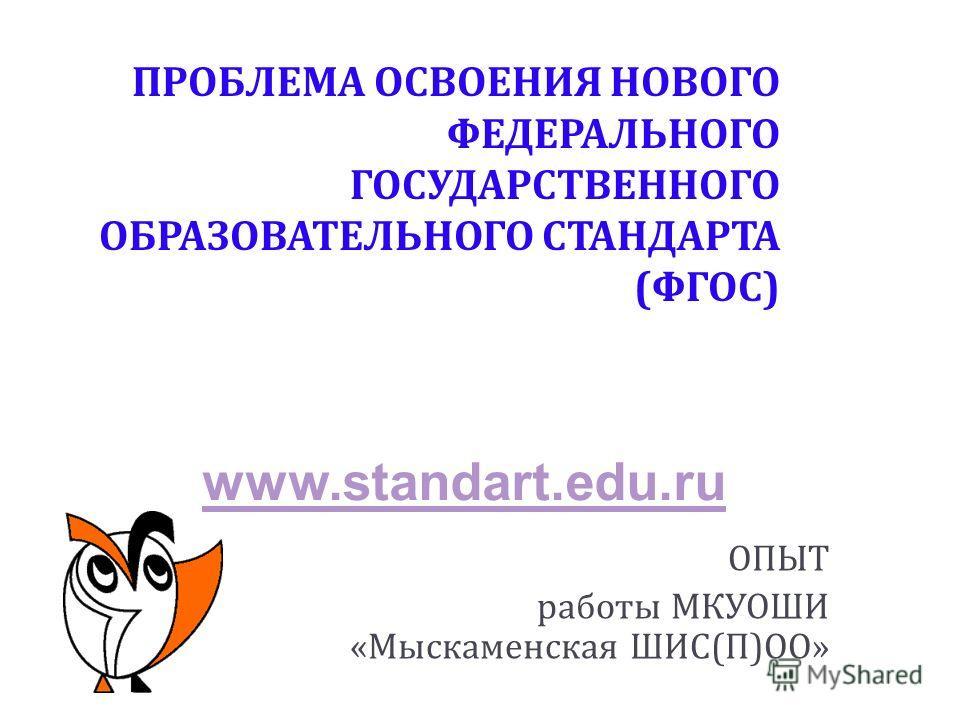 ПРОБЛЕМА ОСВОЕНИЯ НОВОГО ФЕДЕРАЛЬНОГО ГОСУДАРСТВЕННОГО ОБРАЗОВАТЕЛЬНОГО СТАНДАРТА ( ФГОС ) ОПЫТ работы МКУОШИ « Мыскаменская ШИС ( П ) ОО » www.standart.edu.ru