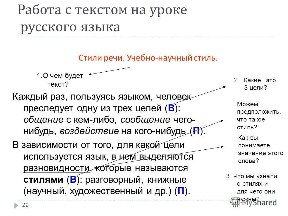 Работа с текстом на уроке русского языка 29 Стили речи. Учебно - научный стиль. Каждый раз, пользуясь языком, человек преследует одну из трех целей (В): общение с кем-либо, сообщение чего- нибудь, воздействие на кого-нибудь (П). В зависимости от того