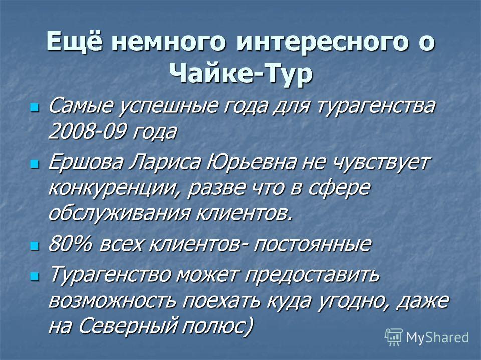 Ещё немного интересного о Чайке-Тур Самые успешные года для турагенства 2008-09 года Самые успешные года для турагенства 2008-09 года Ершова Лариса Юрьевна не чувствует конкуренции, разве что в сфере обслуживания клиентов. Ершова Лариса Юрьевна не чу