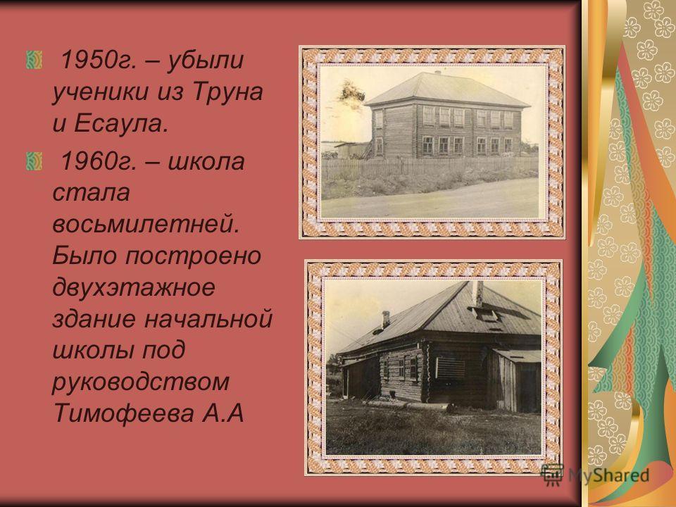 1950г. – убыли ученики из Труна и Есаула. 1960г. – школа стала восьмилетней. Было построено двухэтажное здание начальной школы под руководством Тимофеева А.А