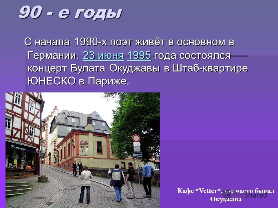 90 - е годы С начала 1990-х поэт живёт в основном в Германии. 23 июня 1995 года состоялся концерт Булата Окуджавы в Штаб-квартире ЮНЕСКО в Париже. С начала 1990-х поэт живёт в основном в Германии. 23 июня 1995 года состоялся концерт Булата Окуджавы в