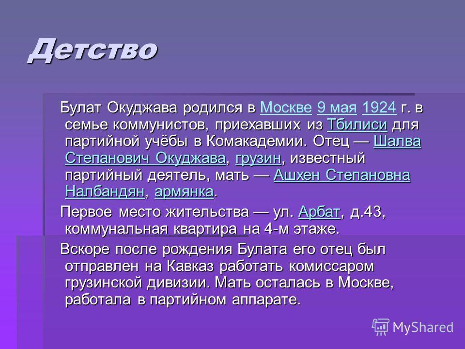 Детство Булат Окуджава родился в г. в семье коммунистов, приехавших из Тбилиси для партийной учёбы в Комакадемии. Отец Шалва Степанович Окуджава, грузин, известный партийный деятель, мать Ашхен Степановна Налбандян, армянка. Булат Окуджава родился в