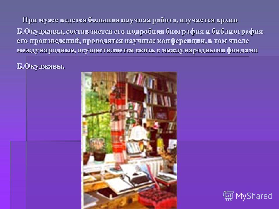 При музее ведется большая научная работа, изучается архив Б.Окуджавы, составляется его подробная биография и библиография его произведений, проводятся научные конференции, в том числе международные, осуществляется связь с международными фондами Б.Оку