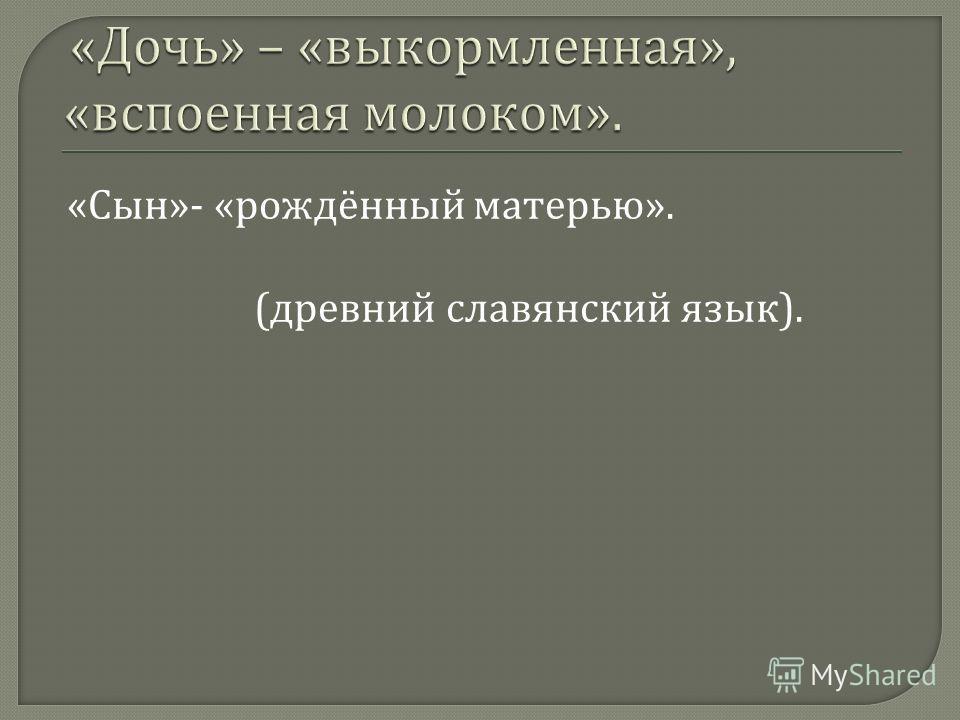 « Сын »- « рождённый матерью ». ( древний славянский язык ).