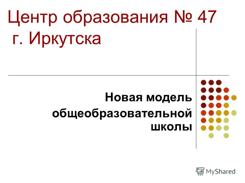 Центр образования 47 г. Иркутска Новая модель общеобразовательной школы