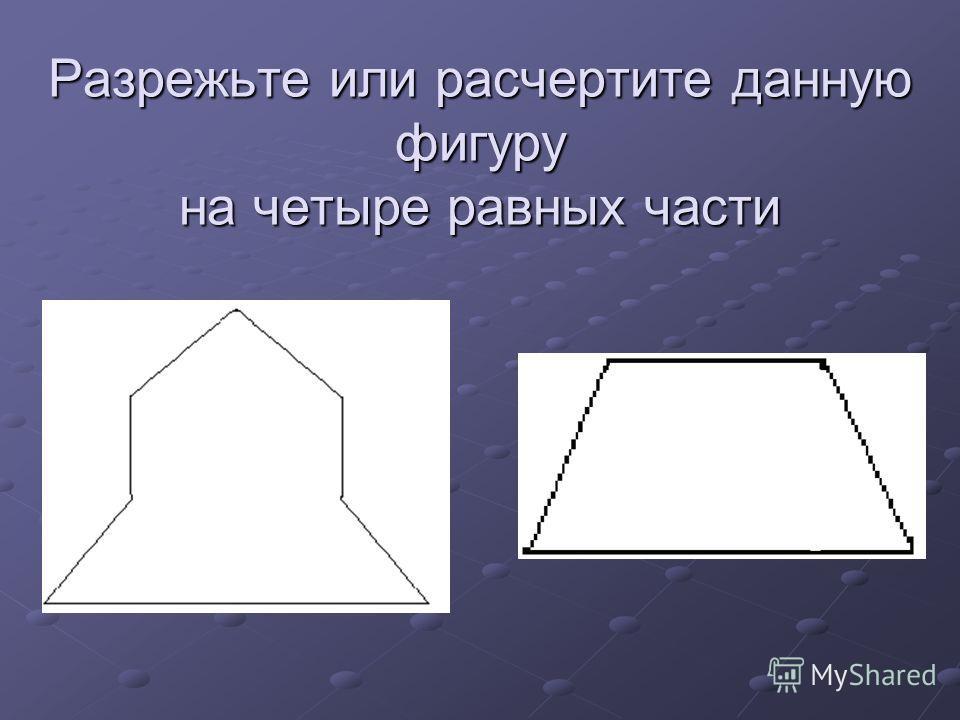 Разрежьте или расчертите данную фигуру на четыре равных части