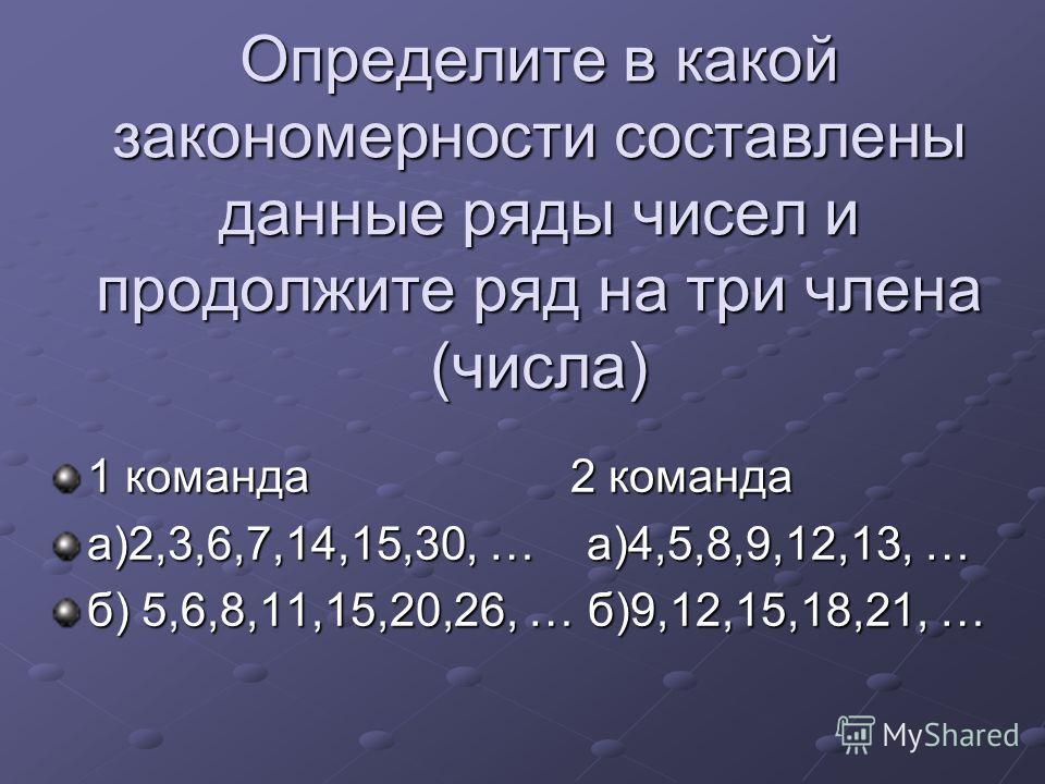 Определите в какой закономерности составлены данные ряды чисел и продолжите ряд на три члена (числа) 1 команда2 команда а)2,3,6,7,14,15,30, … а)4,5,8,9,12,13, … б) 5,6,8,11,15,20,26, … б)9,12,15,18,21, …