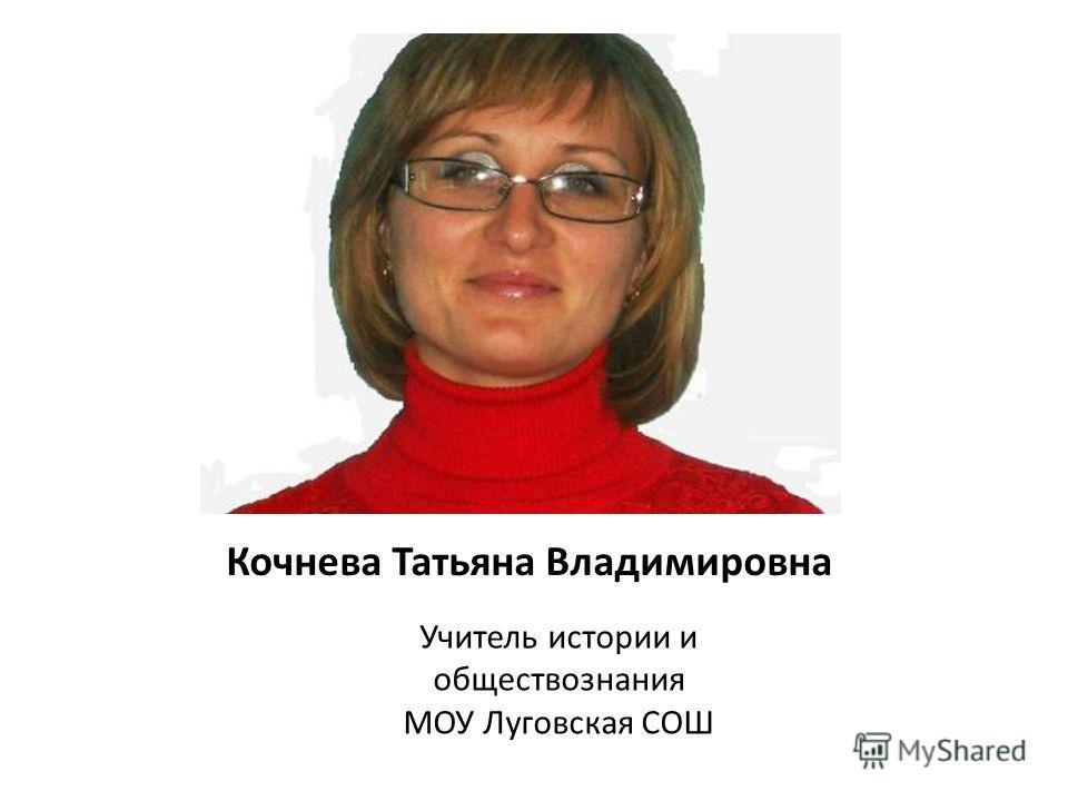 Кочнева Татьяна Владимировна Учитель истории и обществознания МОУ Луговская СОШ