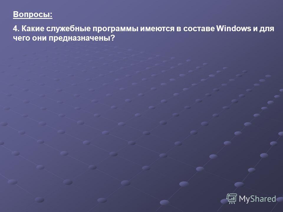 Вопросы: 4. Какие служебные программы имеются в составе Windows и для чего они предназначены?