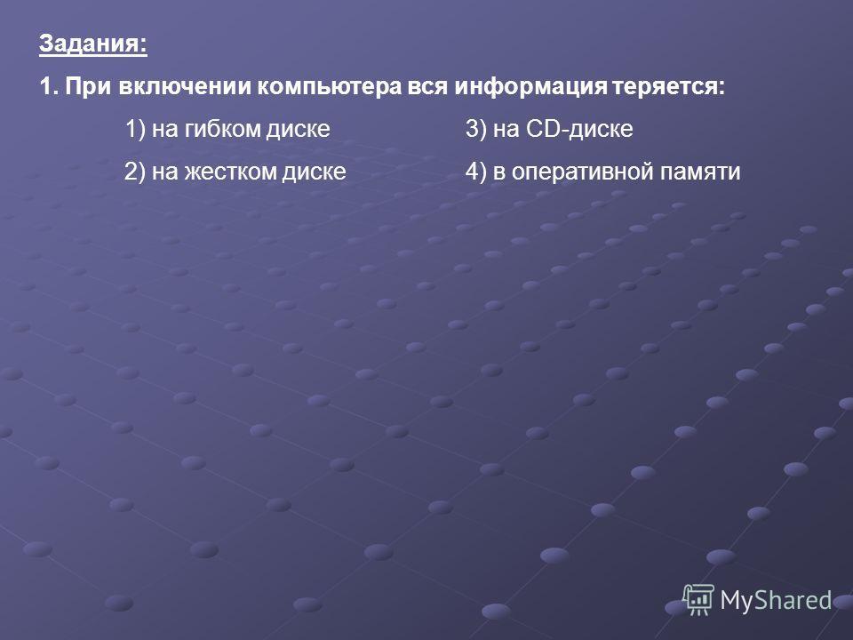 Задания: 1. При включении компьютера вся информация теряется: 1) на гибком диске3) на CD-диске 2) на жестком диске4) в оперативной памяти
