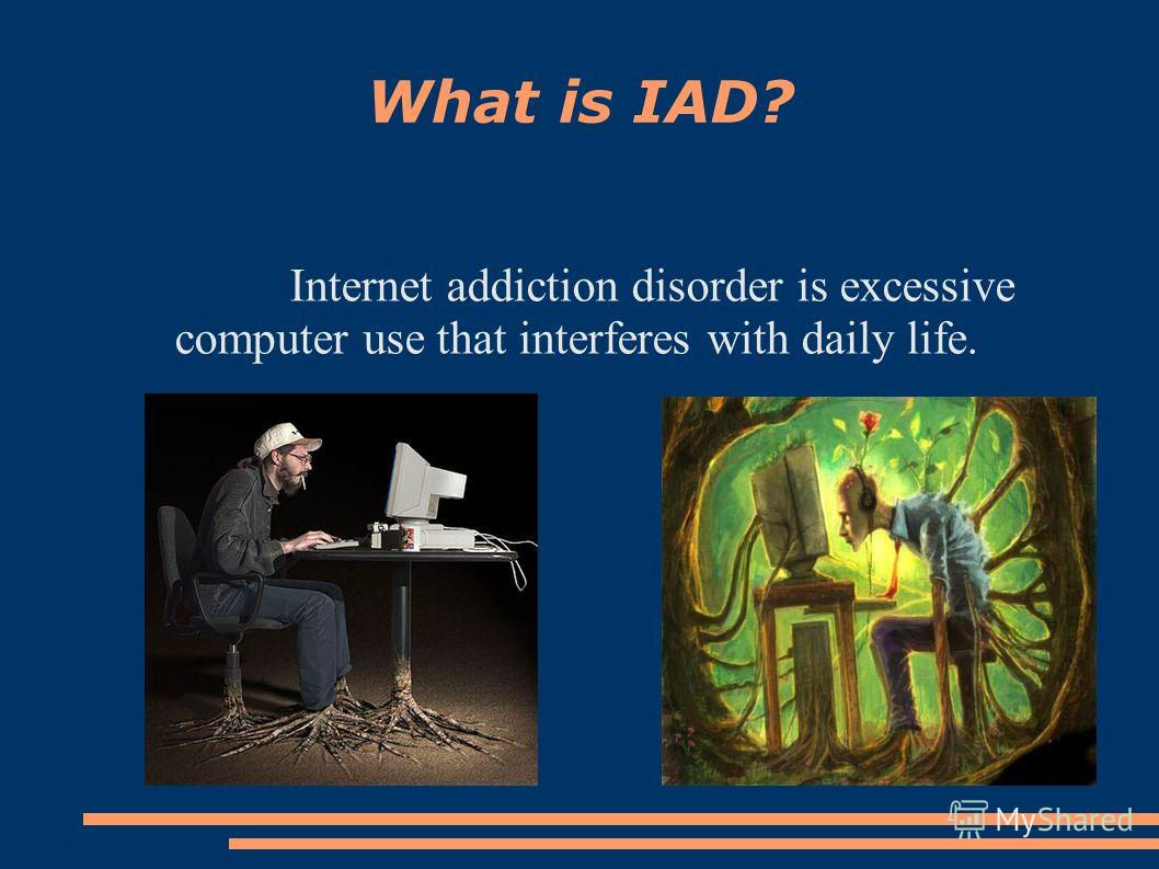What is IAD? Internet addiction disorder is excessive computer use that interferes with daily life.