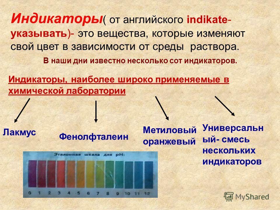 Индикаторы ( от английского indikate- указывать)- это вещества, которые изменяют свой цвет в зависимости от среды раствора. Индикаторы, наиболее широко применяемые в химической лаборатории Лакмус Фенолфталеин Метиловый оранжевый Универсальн ый- смесь