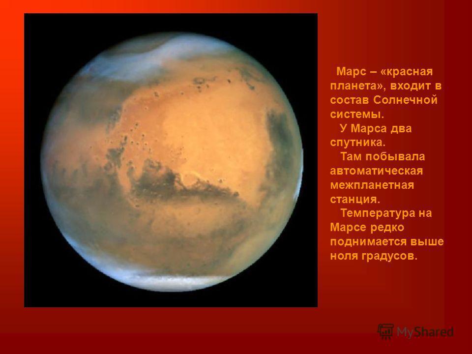 Марс – «красная планета», входит в состав Солнечной системы. У Марса два спутника. Там побывала автоматическая межпланетная станция. Температура на Марсе редко поднимается выше ноля градусов.