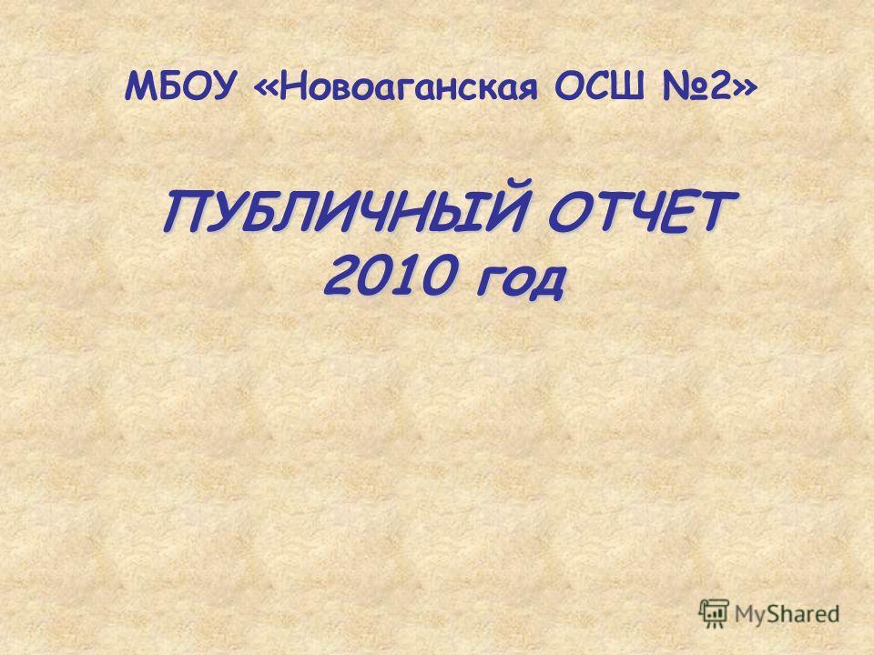 ПУБЛИЧНЫЙ ОТЧЕТ 2010 год МБОУ «Новоаганская ОСШ 2»