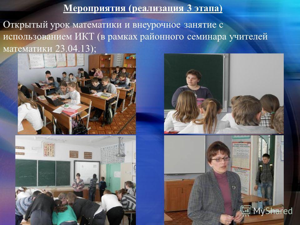 Мероприятия (реализация 3 этапа) Открытый урок математики и внеурочное занятие с использованием ИКТ (в рамках районного семинара учителей математики 23.04.13);