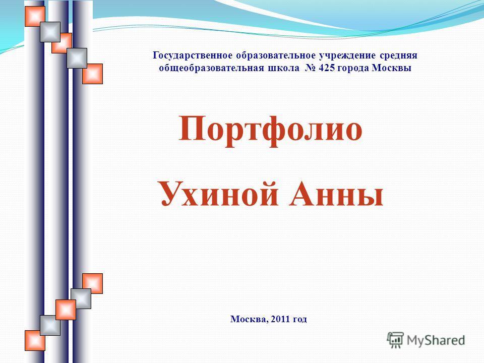Портфолио Ухиной Анны Государственное образовательное учреждение средняя общеобразовательная школа 425 города Москвы Москва, 2011 год